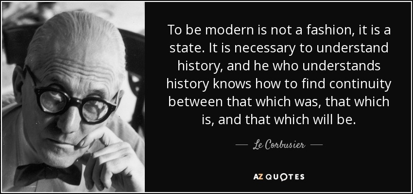 867829153-quote-to-be-modern-is-not-a-fashion-it-is-a-state-it-is-necessary-to-understand-history-and-le-corbusier-113-66-80